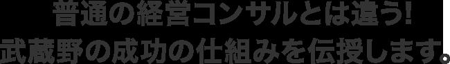 普通の経営コンサルとは違う!武蔵野の成功の仕組みを伝授します。